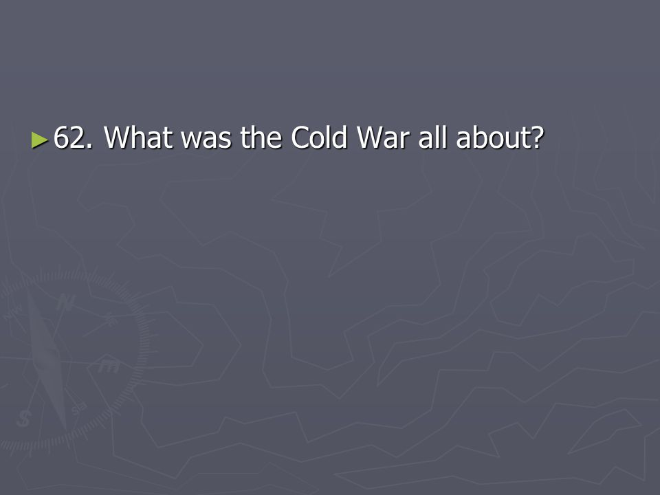 ► 62. What was the Cold War all about?