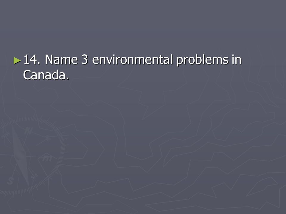 ► 14. Name 3 environmental problems in Canada.