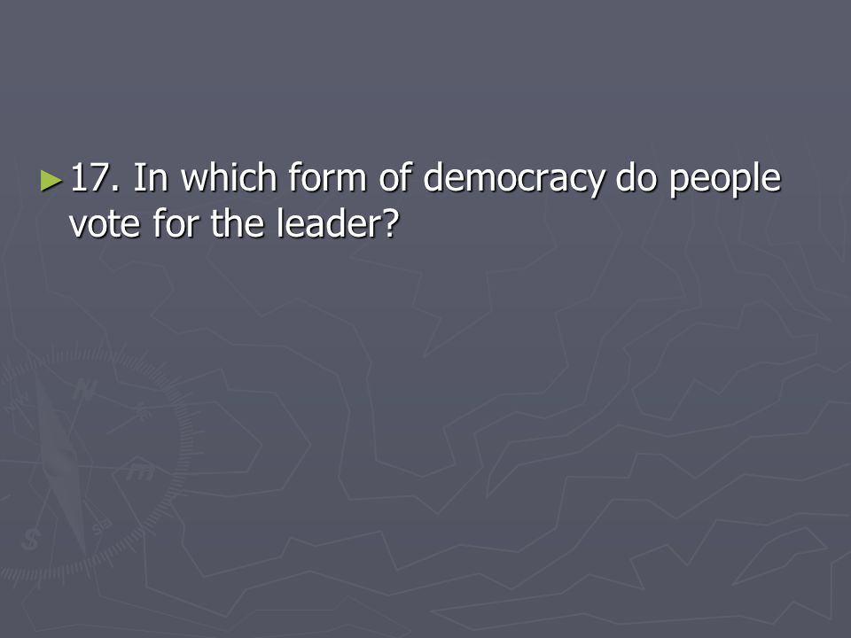 ► 17. In which form of democracy do people vote for the leader?