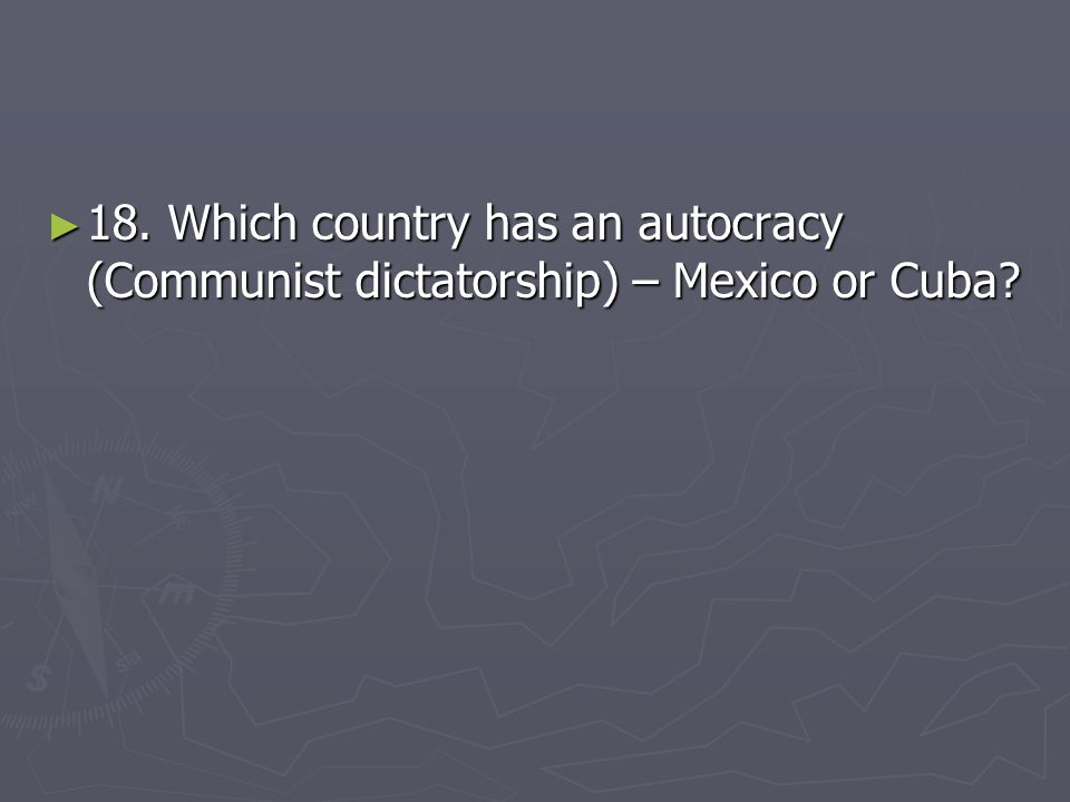 ► 18. Which country has an autocracy (Communist dictatorship) – Mexico or Cuba?