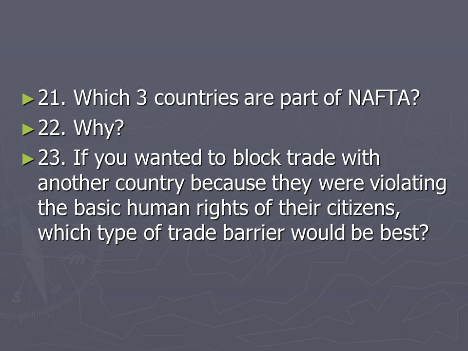► 21. Which 3 countries are part of NAFTA? ► 22. Why? ► 23. If you wanted to block trade with another country because they were violating the basic hu
