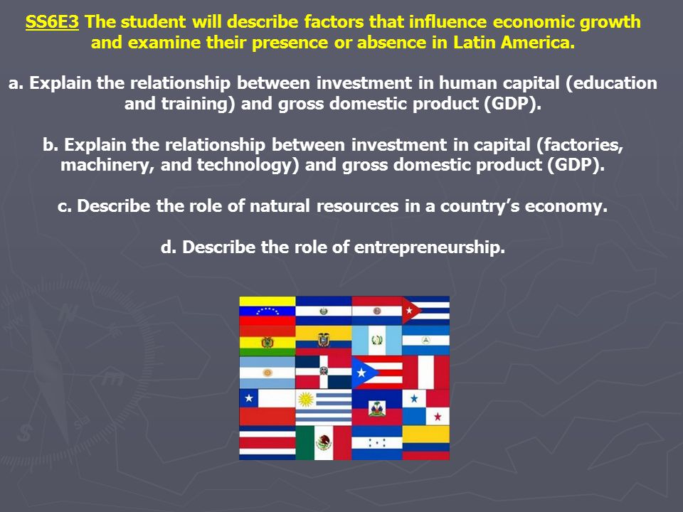 SS6E3 The student will describe factors that influence economic growth and examine their presence or absence in Latin America. a. Explain the relation