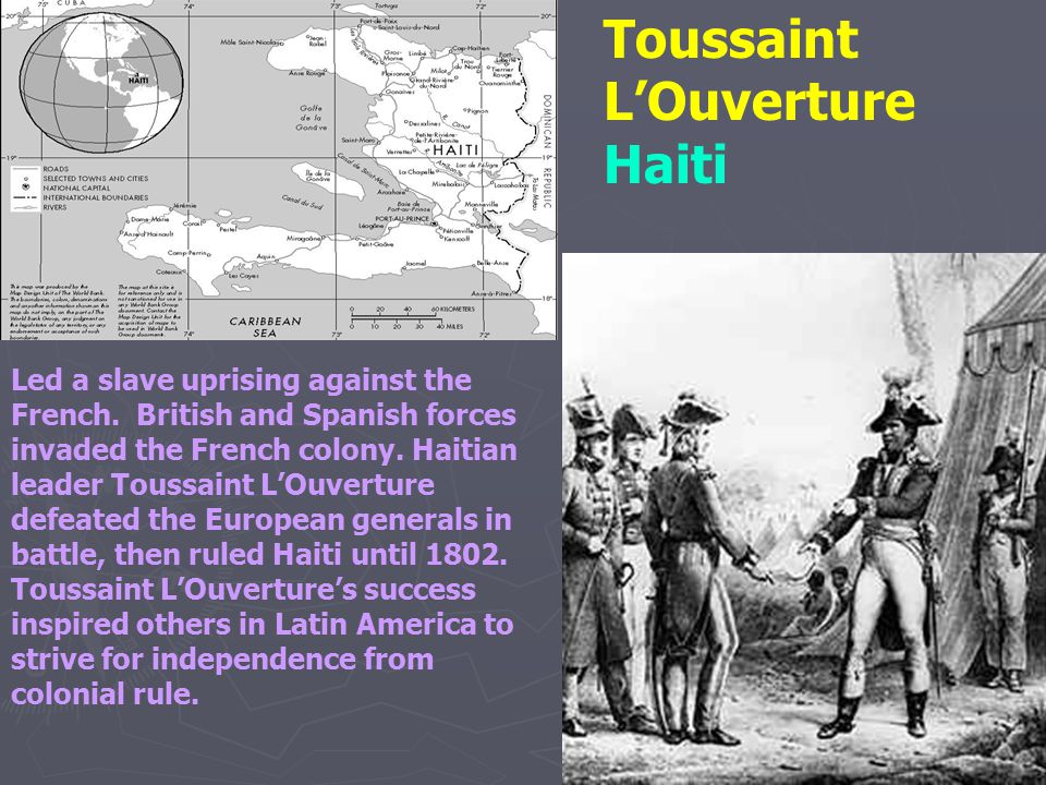 Toussaint L'Ouverture Haiti Led a slave uprising against the French. British and Spanish forces invaded the French colony. Haitian leader Toussaint L'