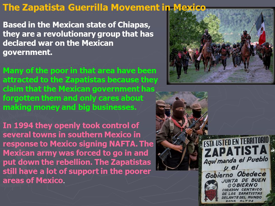The Zapatista Guerrilla Movement in Mexico Based in the Mexican state of Chiapas, they are a revolutionary group that has declared war on the Mexican