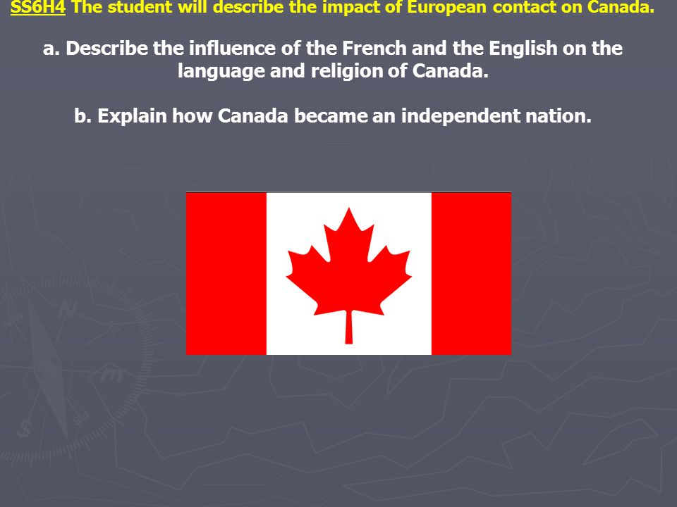 SS6H4 The student will describe the impact of European contact on Canada. a. Describe the influence of the French and the English on the language and