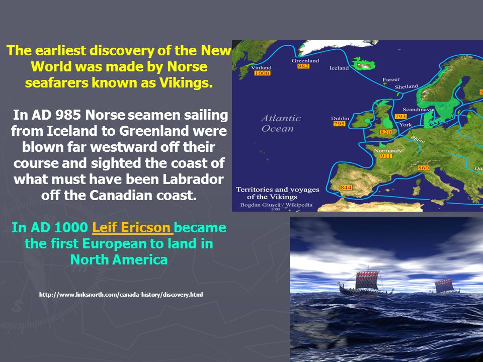 The earliest discovery of the New World was made by Norse seafarers known as Vikings. In AD 985 Norse seamen sailing from Iceland to Greenland were bl