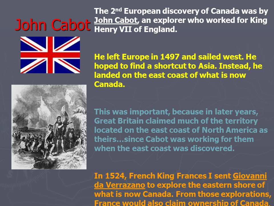 John Cabot The 2 nd European discovery of Canada was by John Cabot, an explorer who worked for King Henry VII of England. He left Europe in 1497 and s