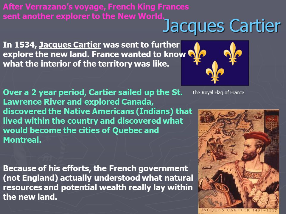 Jacques Cartier After Verrazano's voyage, French King Frances sent another explorer to the New World. In 1534, Jacques Cartier was sent to further exp