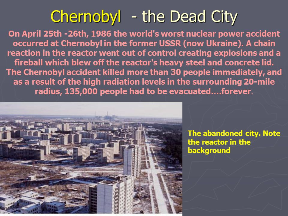 Chernobyl - the Dead City On April 25th -26th, 1986 the world's worst nuclear power accident occurred at Chernobyl in the former USSR (now Ukraine). A