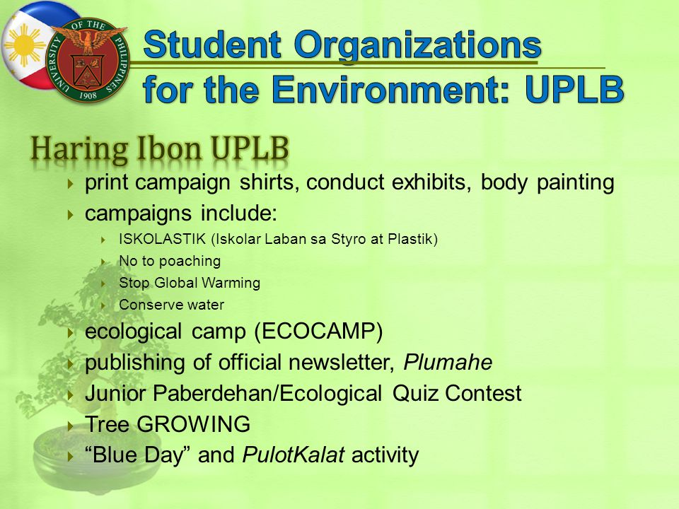  print campaign shirts, conduct exhibits, body painting  campaigns include:  ISKOLASTIK (Iskolar Laban sa Styro at Plastik)  No to poaching  Stop Global Warming  Conserve water  ecological camp (ECOCAMP)  publishing of official newsletter, Plumahe  Junior Paberdehan/Ecological Quiz Contest  Tree GROWING  Blue Day and PulotKalat activity