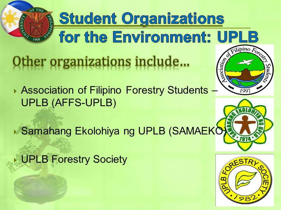  Association of Filipino Forestry Students – UPLB (AFFS-UPLB)  Samahang Ekolohiya ng UPLB (SAMAEKO)  UPLB Forestry Society
