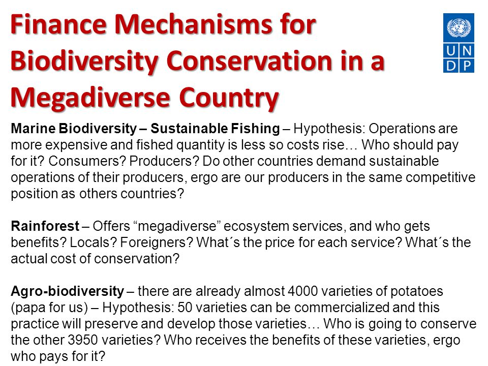 Finance Mechanisms for Biodiversity Conservation in a Megadiverse Country Marine Biodiversity – Sustainable Fishing – Hypothesis: Operations are more expensive and fished quantity is less so costs rise… Who should pay for it.