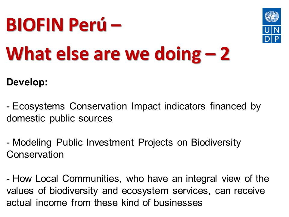 BIOFIN Perú – What else are we doing – 2 Develop: - Ecosystems Conservation Impact indicators financed by domestic public sources - Modeling Public Investment Projects on Biodiversity Conservation - How Local Communities, who have an integral view of the values of biodiversity and ecosystem services, can receive actual income from these kind of businesses