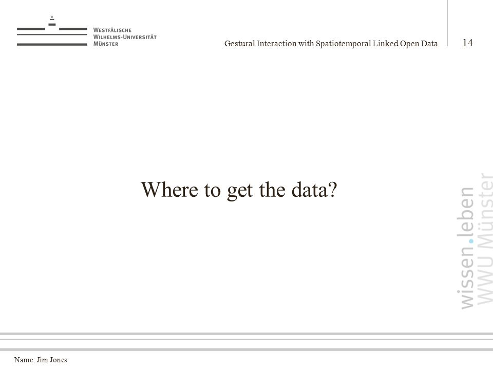 Name: Jim Jones Gestural Interaction with Spatiotemporal Linked Open Data 14 Where to get the data?