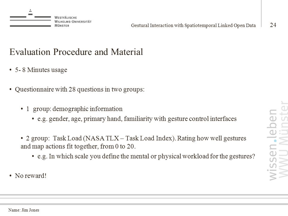Name: Jim Jones Evaluation Procedure and Material 5- 8 Minutes usage Questionnaire with 28 questions in two groups: 1 group: demographic information e.g.