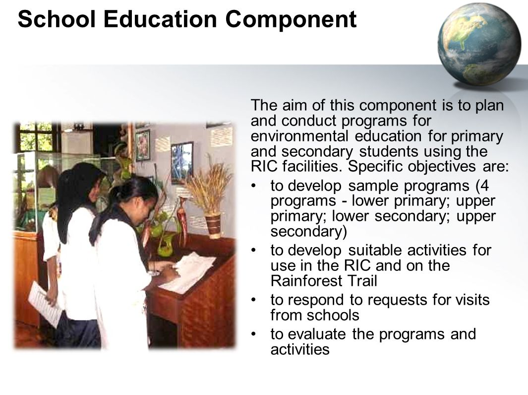 School Education Component The aim of this component is to plan and conduct programs for environmental education for primary and secondary students using the RIC facilities.