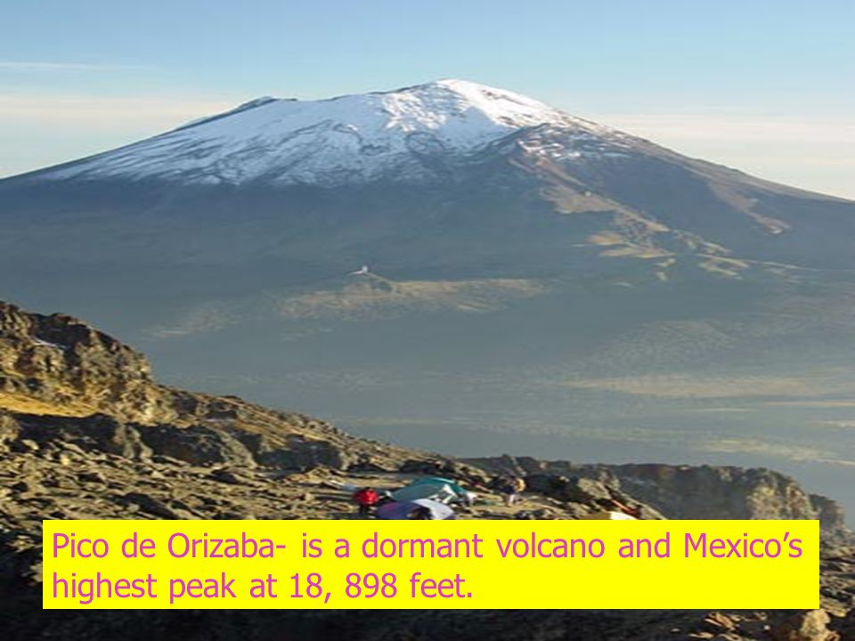 Pico de Orizaba- is a dormant volcano and Mexico's highest peak at 18, 898 feet.