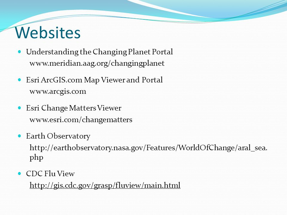 Websites Understanding the Changing Planet Portal www.meridian.aag.org/changingplanet Esri ArcGIS.com Map Viewer and Portal www.arcgis.com Esri Change Matters Viewer www.esri.com/changematters Earth Observatory http://earthobservatory.nasa.gov/Features/WorldOfChange/aral_sea.