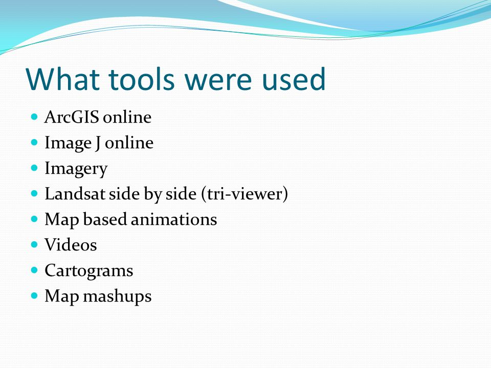 What tools were used ArcGIS online Image J online Imagery Landsat side by side (tri-viewer) Map based animations Videos Cartograms Map mashups