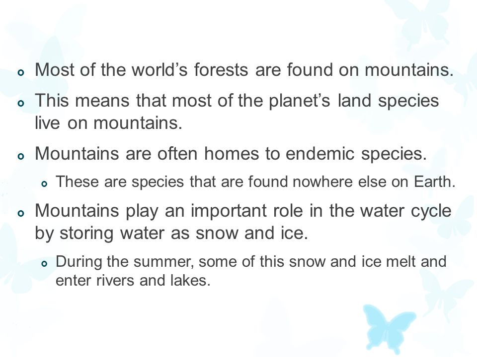  Most of the world's forests are found on mountains.  This means that most of the planet's land species live on mountains.  Mountains are often hom