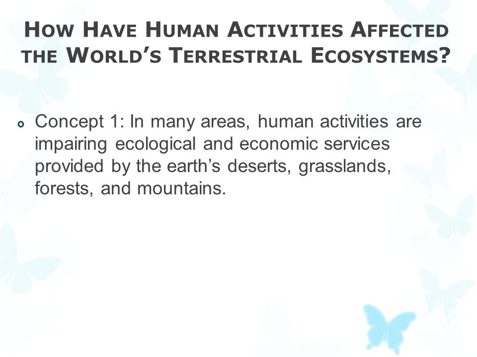H OW H AVE H UMAN A CTIVITIES A FFECTED THE W ORLD ' S T ERRESTRIAL E COSYSTEMS ?  Concept 1: In many areas, human activities are impairing ecologica