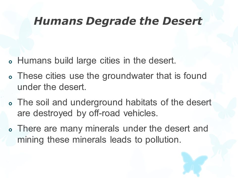 Humans Degrade the Desert  Humans build large cities in the desert.  These cities use the groundwater that is found under the desert.  The soil and