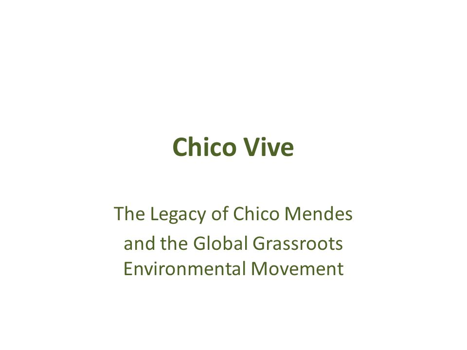 Chico Vive The Legacy of Chico Mendes and the Global Grassroots Environmental Movement