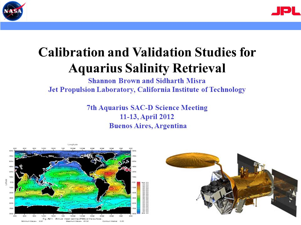 Calibration and Validation Studies for Aquarius Salinity Retrieval Shannon Brown and Sidharth Misra Jet Propulsion Laboratory, California Institute of Technology 7th Aquarius SAC-D Science Meeting 11-13, April 2012 Buenos Aires, Argentina