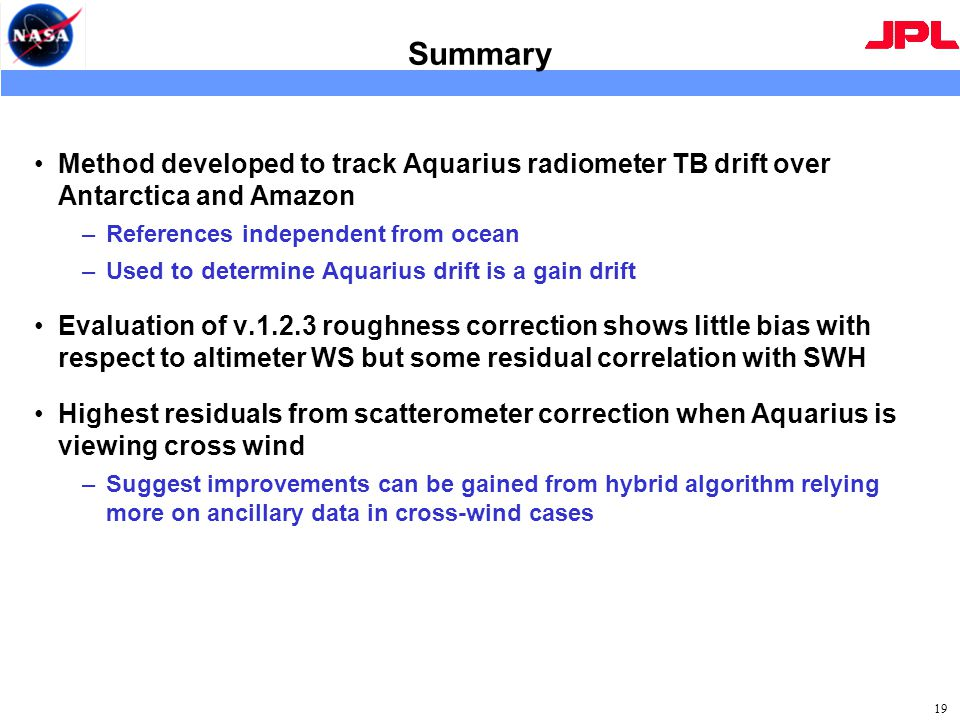 Summary Method developed to track Aquarius radiometer TB drift over Antarctica and Amazon –References independent from ocean –Used to determine Aquarius drift is a gain drift Evaluation of v.1.2.3 roughness correction shows little bias with respect to altimeter WS but some residual correlation with SWH Highest residuals from scatterometer correction when Aquarius is viewing cross wind –Suggest improvements can be gained from hybrid algorithm relying more on ancillary data in cross-wind cases 19