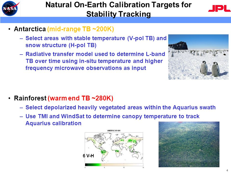 Natural On-Earth Calibration Targets for Stability Tracking Rainforest (warm end TB ~280K) –Select depolarized heavily vegetated areas within the Aquarius swath –Use TMI and WindSat to determine canopy temperature to track Aquarius calibration 4 6 V-H Antarctica (mid-range TB ~200K) –Select areas with stable temperature (V-pol TB) and snow structure (H-pol TB) –Radiative transfer model used to determine L-band TB over time using in-situ temperature and higher frequency microwave observations as input