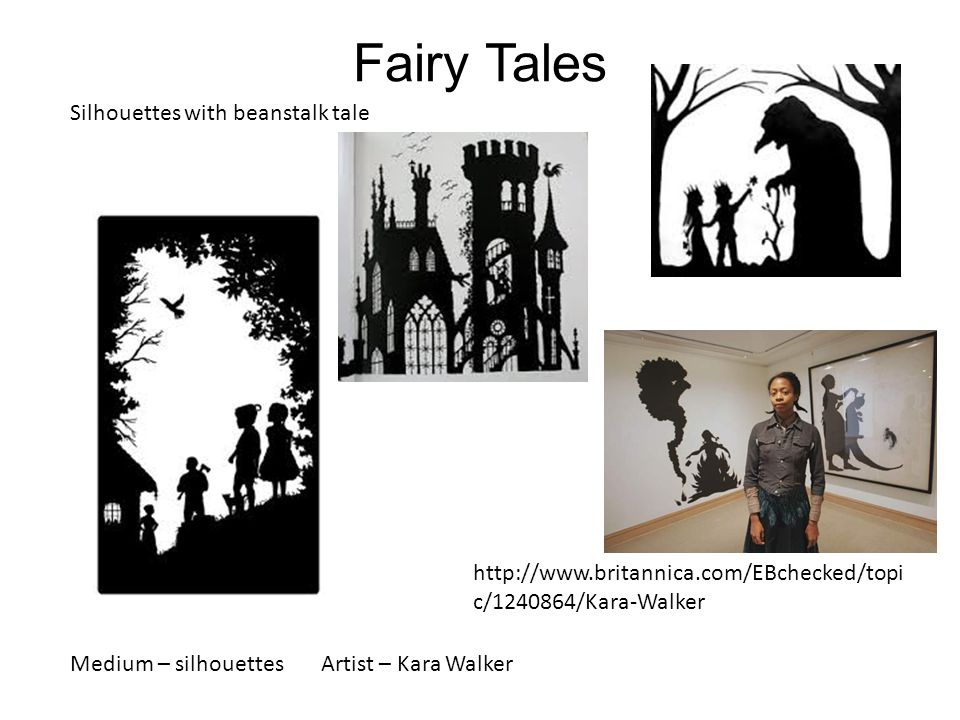 Fairy Tales Silhouettes with beanstalk tale http://www.britannica.com/EBchecked/topi c/1240864/Kara-Walker Medium – silhouettes Artist – Kara Walker