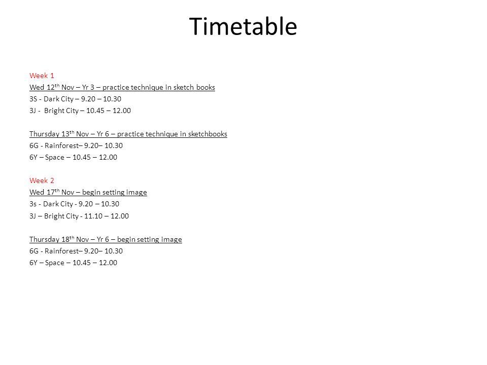 Timetable Week 1 Wed 12 th Nov – Yr 3 – practice technique in sketch books 3S - Dark City – 9.20 – 10.30 3J - Bright City – 10.45 – 12.00 Thursday 13 th Nov – Yr 6 – practice technique in sketchbooks 6G - Rainforest– 9.20– 10.30 6Y – Space – 10.45 – 12.00 Week 2 Wed 17 th Nov – begin setting image 3s - Dark City - 9.20 – 10.30 3J – Bright City - 11.10 – 12.00 Thursday 18 th Nov – Yr 6 – begin setting image 6G - Rainforest– 9.20– 10.30 6Y – Space – 10.45 – 12.00