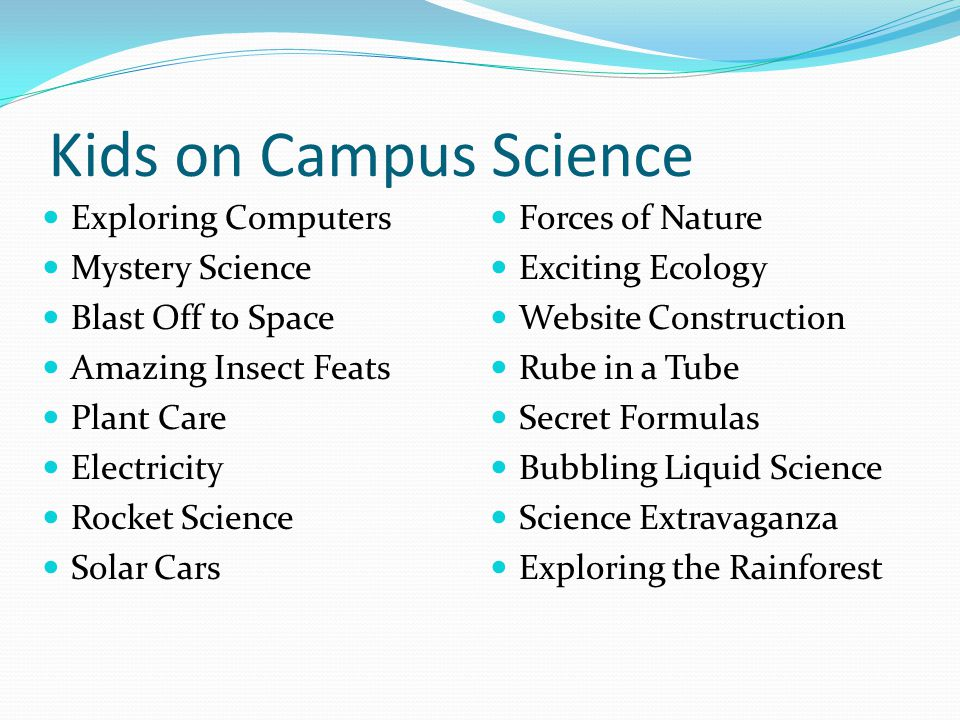 Kids on Campus Science Exploring Computers Mystery Science Blast Off to Space Amazing Insect Feats Plant Care Electricity Rocket Science Solar Cars Forces of Nature Exciting Ecology Website Construction Rube in a Tube Secret Formulas Bubbling Liquid Science Science Extravaganza Exploring the Rainforest