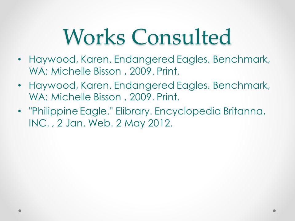 Works Consulted Haywood, Karen. Endangered Eagles. Benchmark, WA: Michelle Bisson, 2009. Print.