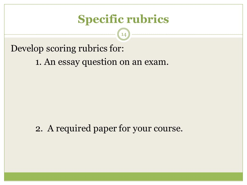 Specific rubrics 14 Develop scoring rubrics for: 1.