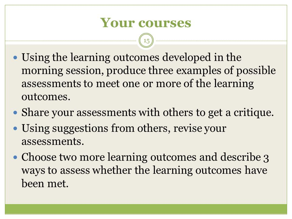 Your courses 15 Using the learning outcomes developed in the morning session, produce three examples of possible assessments to meet one or more of the learning outcomes.