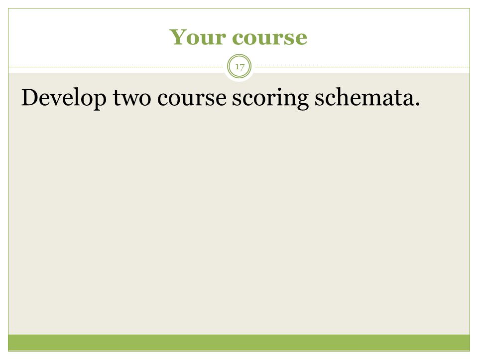 Your course 17 Develop two course scoring schemata.