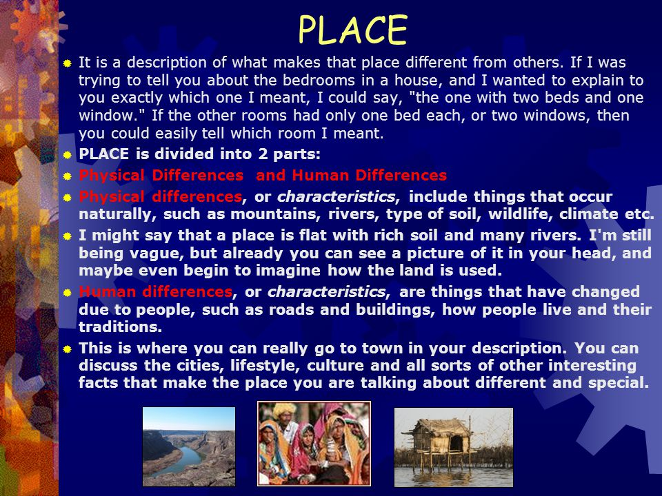 PLACE  It is a description of what makes that place different from others. If I was trying to tell you about the bedrooms in a house, and I wanted to