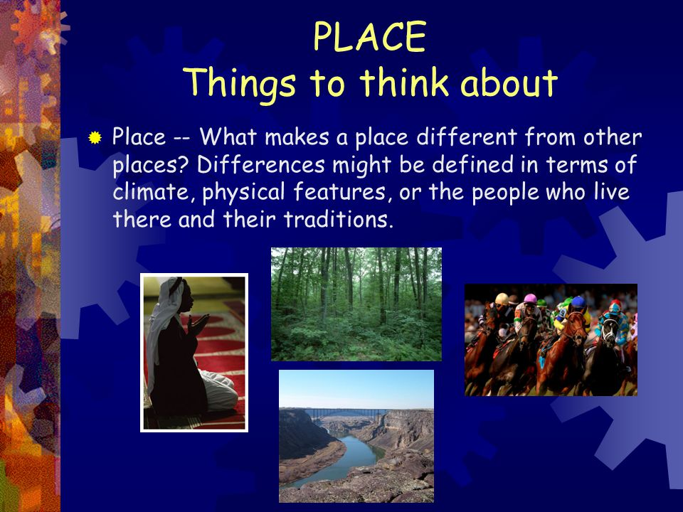 PLACE Things to think about  Place -- What makes a place different from other places? Differences might be defined in terms of climate, physical feat