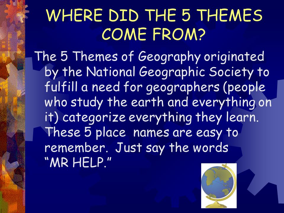 WHERE DID THE 5 THEMES COME FROM? The 5 Themes of Geography originated by the National Geographic Society to fulfill a need for geographers (people wh