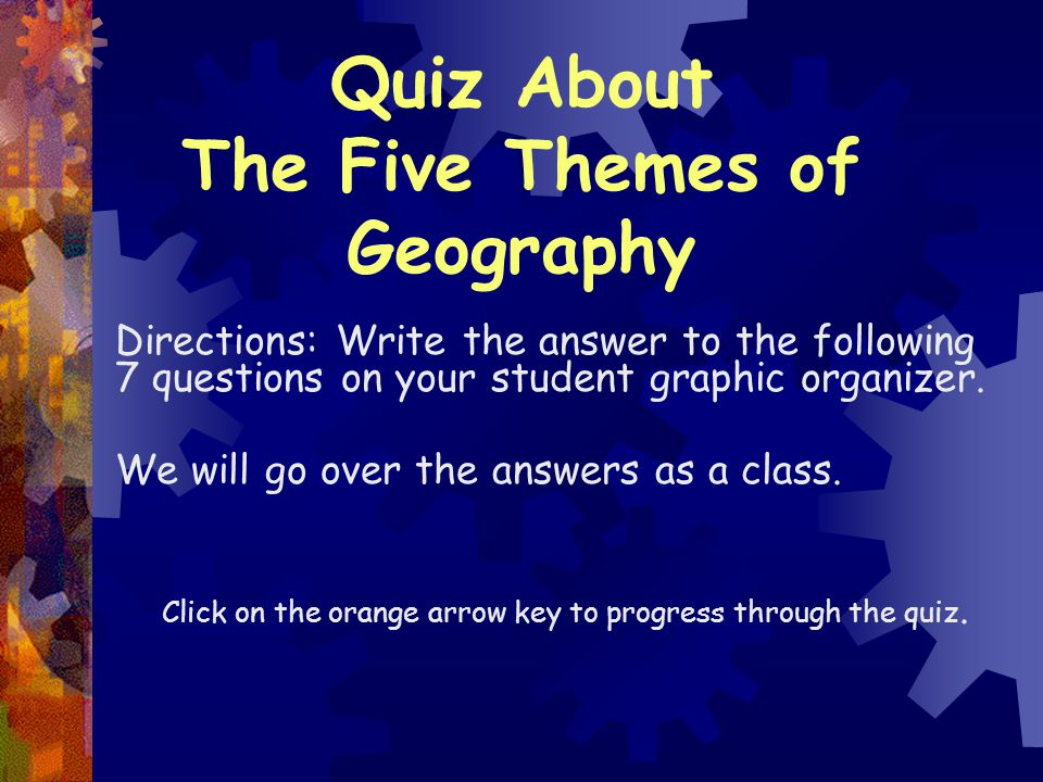 Quiz About The Five Themes of Geography Directions: Write the answer to the following 7 questions on your student graphic organizer. We will go over t