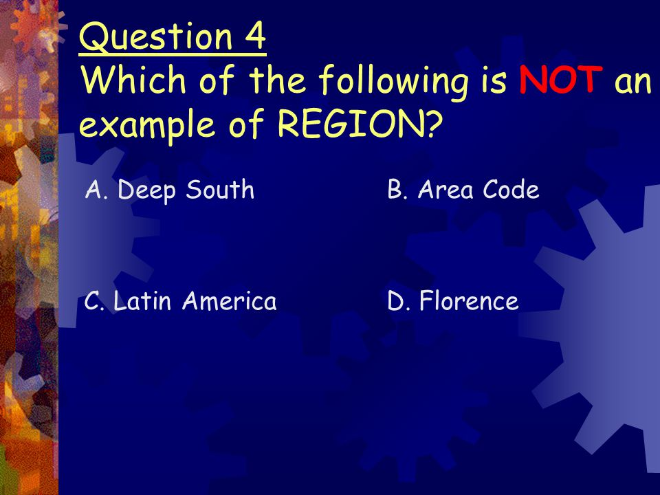 Question 4 Which of the following is NOT an example of REGION? A. Deep South C. Latin America B. Area Code D. Florence