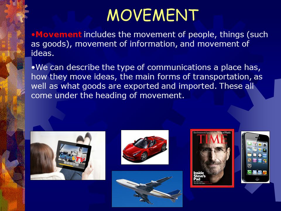 MOVEMENT Movement includes the movement of people, things (such as goods), movement of information, and movement of ideas. We can describe the type of