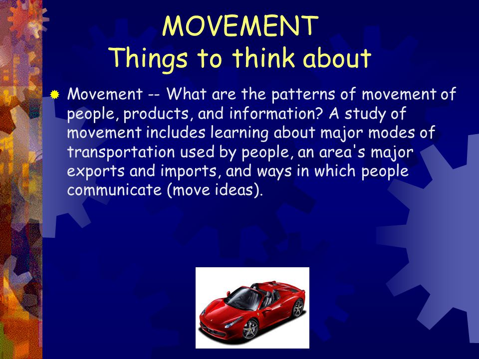MOVEMENT Things to think about  Movement -- What are the patterns of movement of people, products, and information? A study of movement includes lear