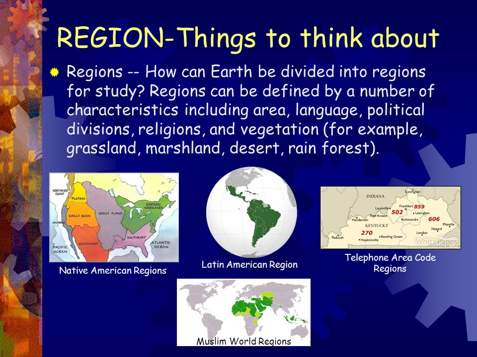 REGION-Things to think about  Regions -- How can Earth be divided into regions for study? Regions can be defined by a number of characteristics inclu