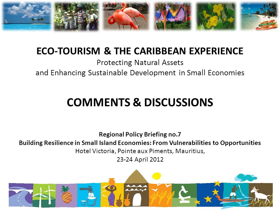 ECO-TOURISM & THE CARIBBEAN EXPERIENCE Protecting Natural Assets and Enhancing Sustainable Development in Small Economies COMMENTS & DISCUSSIONS Regional Policy Briefing no.7 Building Resilience in Small Island Economies: From Vulnerabilities to Opportunities Hotel Victoria, Pointe aux Piments, Mauritius, 23-24 April 2012