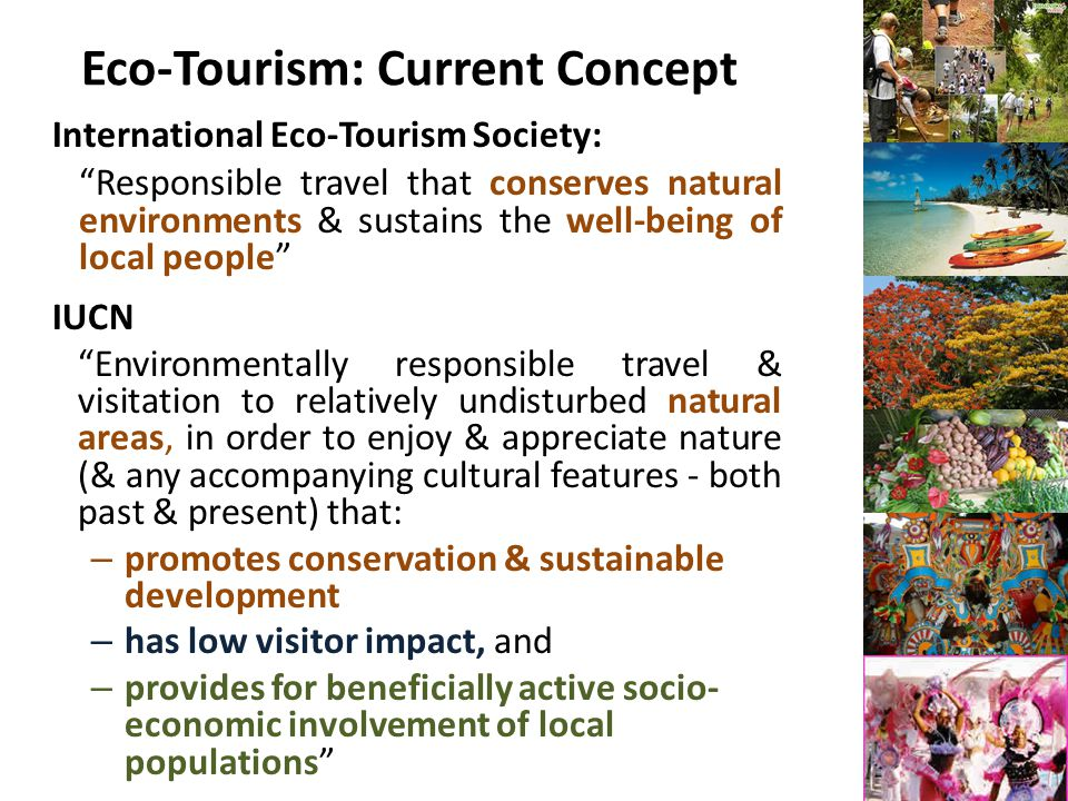 Eco-Tourism: Current Concept International Eco-Tourism Society: Responsible travel that conserves natural environments & sustains the well-being of local people IUCN Environmentally responsible travel & visitation to relatively undisturbed natural areas, in order to enjoy & appreciate nature (& any accompanying cultural features - both past & present) that: – promotes conservation & sustainable development – has low visitor impact, and – provides for beneficially active socio- economic involvement of local populations