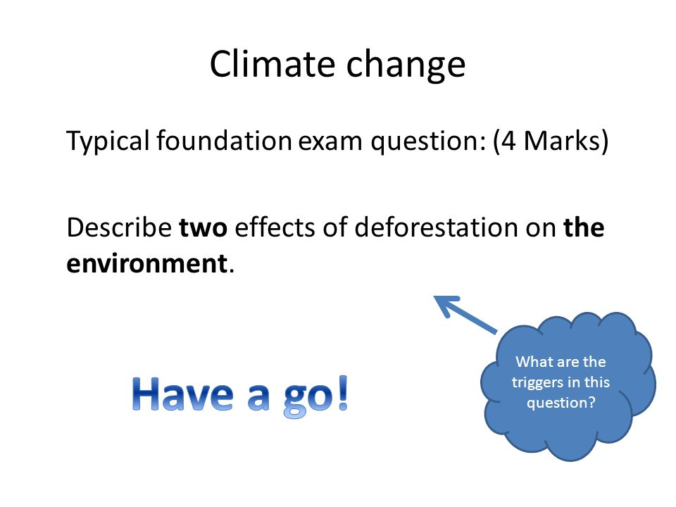 Climate change Typical foundation exam question: (4 Marks) Describe two effects of deforestation on the environment.