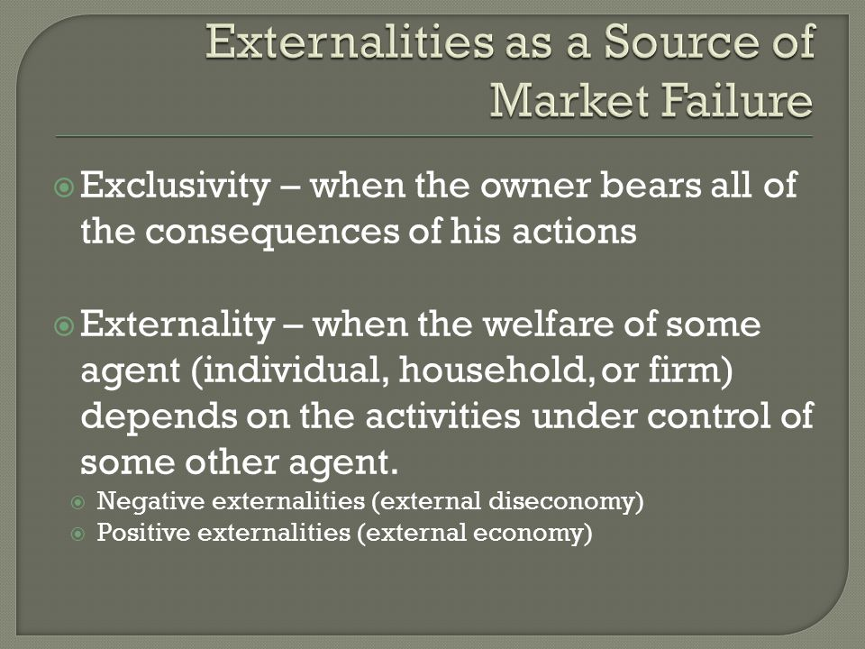  Exclusivity – when the owner bears all of the consequences of his actions  Externality – when the welfare of some agent (individual, household, or firm) depends on the activities under control of some other agent.