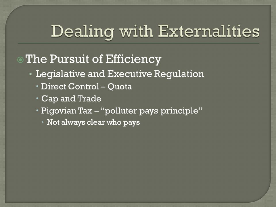  The Pursuit of Efficiency Legislative and Executive Regulation  Direct Control – Quota  Cap and Trade  Pigovian Tax – polluter pays principle  Not always clear who pays